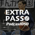 ExtraPassPodcast080 名古屋D vs滋賀・河村勇輝ビーコル特別指定