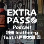 ExtraPassPodcast別冊 leather-g feat.八戸香太郎 回