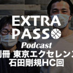 ExtraPassPodcast別冊 東京エクセレンス 石田剛規HC回