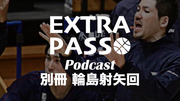 ExtraPassPodcast別冊 輪島射矢回