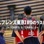 アースフレンズ東京Z U15のラストダンス ~「これまで」と「これから」と~